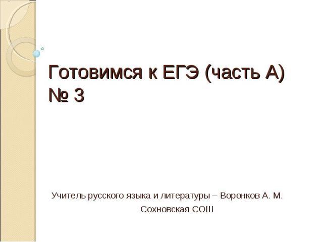 Готовимся к ЕГЭ (часть А) № 3 Учитель русского языка и литературы – Воронков А. М. Сохновская СОШ