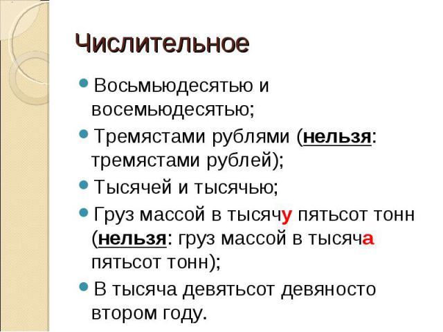 Числительное Восьмьюдесятью и восемьюдесятью;Тремястами рублями (нельзя: тремястами рублей);Тысячей и тысячью;Груз массой в тысячу пятьсот тонн (нельзя: груз массой в тысяча пятьсот тонн);В тысяча девятьсот девяносто втором году.