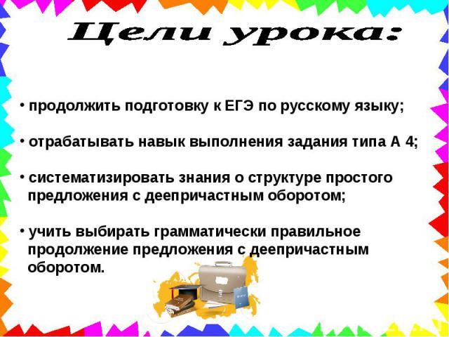 Цели урока: продолжить подготовку к ЕГЭ по русскому языку; отрабатывать навык выполнения задания типа А 4; систематизировать знания о структуре простого предложения с деепричастным оборотом; учить выбирать грамматически правильное продолжение предло…