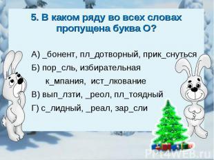 5. В каком ряду во всех словах пропущена буква О?А) _бонент, пл_дотворный, прик_