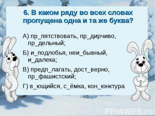 6. В каком ряду во всех словах пропущена одна и та же буква?А) пр_пятствовать, п