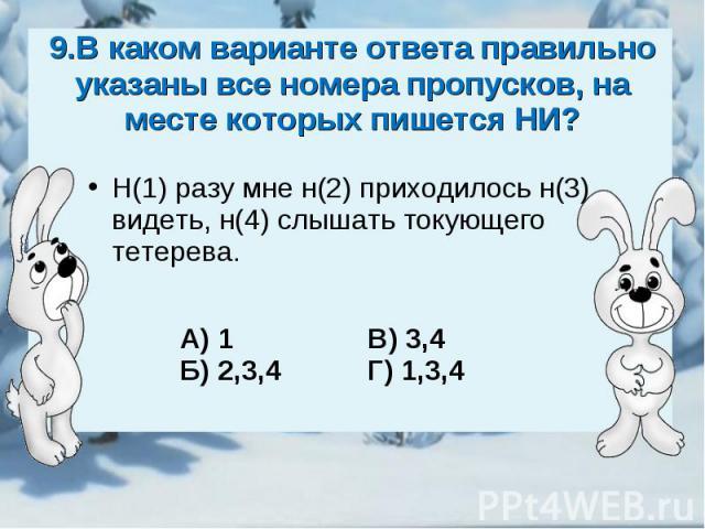 9.В каком варианте ответа правильно указаны все номера пропусков, на месте которых пишется НИ?Н(1) разу мне н(2) приходилось н(3) видеть, н(4) слышать токующего тетерева.