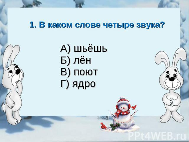 1. В каком слове четыре звука?А) шьёшьБ) лёнВ) поютГ) ядро