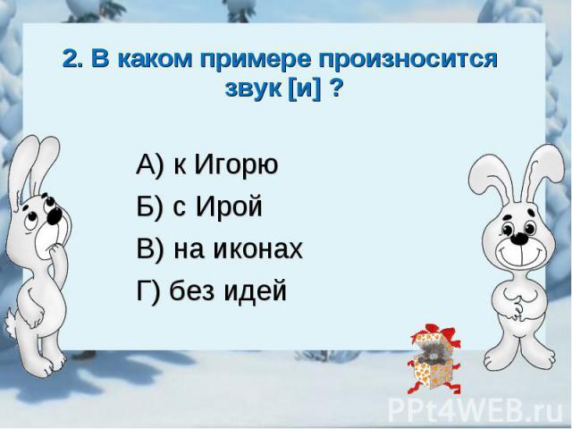 2. В каком примере произносится звук [и] ?А) к ИгорюБ) с ИройВ) на иконахГ) без идей