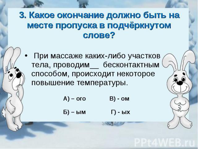 3. Какое окончание должно быть на месте пропуска в подчёркнутом слове? При массаже каких-либо участков тела, проводим__ бесконтактным способом, происходит некоторое повышение температуры.