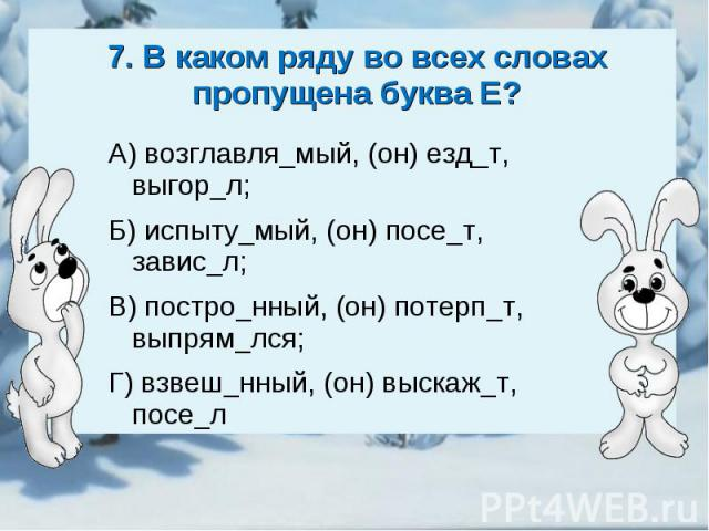7. В каком ряду во всех словах пропущена буква Е?А) возглавля_мый, (он) езд_т, выгор_л;Б) испыту_мый, (он) посе_т, завис_л;В) постро_нный, (он) потерп_т, выпрям_лся;Г) взвеш_нный, (он) выскаж_т, посе_л