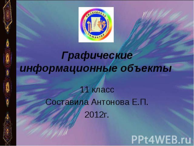 Графические информационные объекты 11 классСоставила Антонова Е.П.2012г.