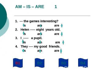 AM – IS – ARE 11. --- the games interesting? is am are2. Helen ----- eight years