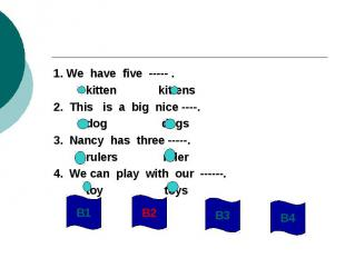 1. We have five ----- . kitten kittens2. This is a big nice ----. dog dogs3. Nan