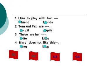 1. I like to play with two ---- friend friends2. Tom and Pat are ----. pupil pup