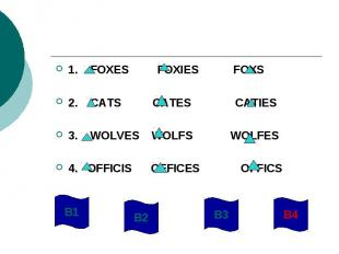 1. FOXES FOXIES FOXS2. CATS CATES CATIES3. WOLVES WOLFS WOLFES4. OFFICIS OFFICES