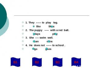 1. They ------ to play tag. like likes2. The puppy ----- with a red ball. plays