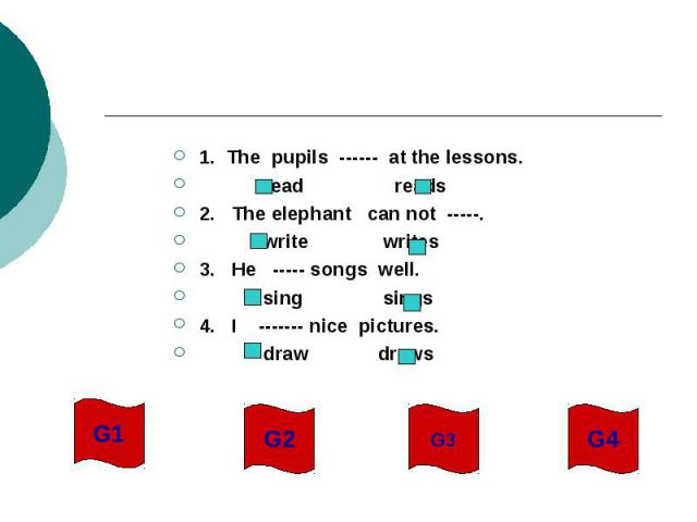 1. The pupils ------ at the lessons. read reads2. The elephant can not -----. write writes3. He ----- songs well. sing sings4. I ------- nice pictures. draw draws