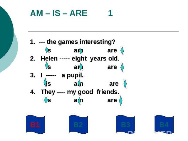 AM – IS – ARE 11. --- the games interesting? is am are2. Helen ----- eight years old. is am are3. I ----- a pupil. is am are4. They ---- my good friends. is am are