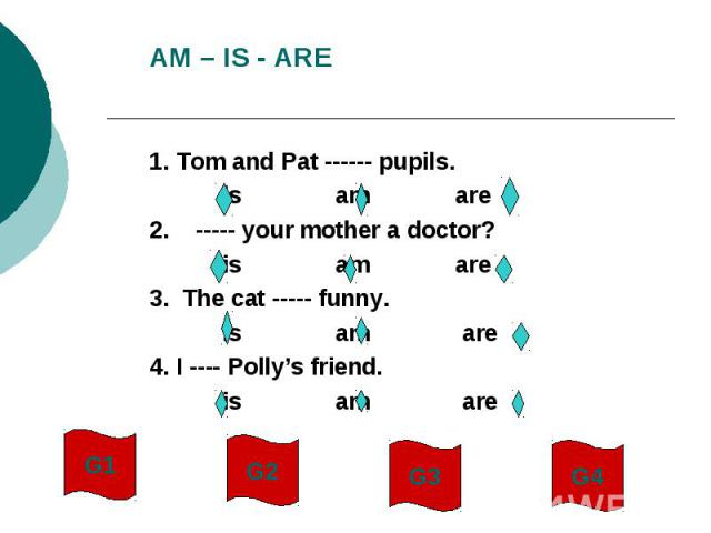 AM – IS - ARE1. Tom and Pat ------ pupils. is am are2. ----- your mother a doctor? is am are3. The cat ----- funny. is am are4. I ---- Polly's friend. is am are