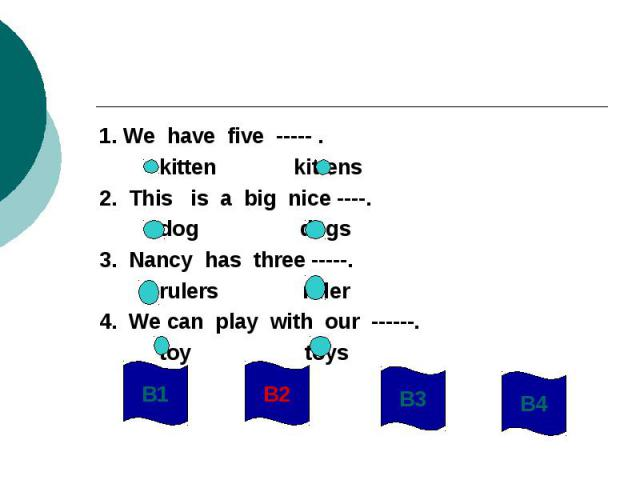 1. We have five ----- . kitten kittens2. This is a big nice ----. dog dogs3. Nancy has three -----. rulers ruler4. We can play with our ------. toy toys