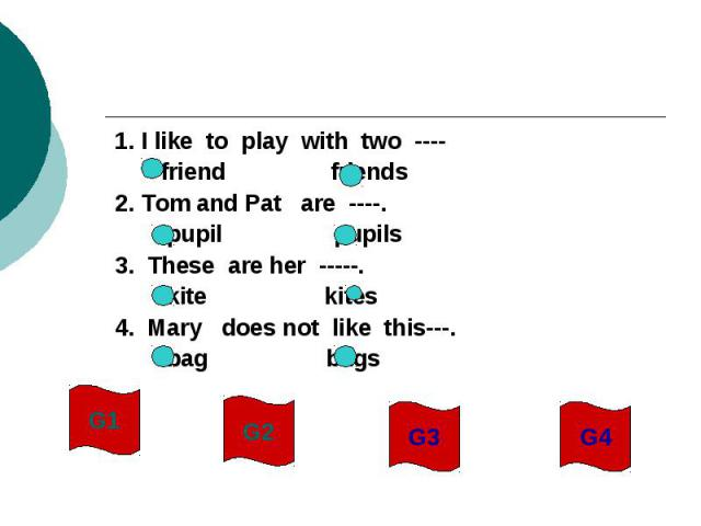 1. I like to play with two ---- friend friends2. Tom and Pat are ----. pupil pupils3. These are her -----. kite kites4. Mary does not like this---. bag bags