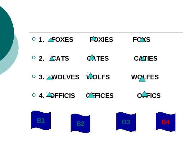 1. FOXES FOXIES FOXS2. CATS CATES CATIES3. WOLVES WOLFS WOLFES4. OFFICIS OFFICES OFFICS