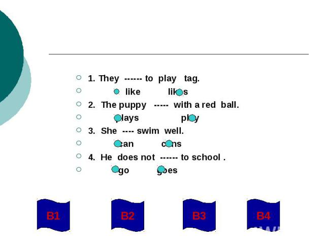 1. They ------ to play tag. like likes2. The puppy ----- with a red ball. plays play3. She ---- swim well. can cans4. He does not ------ to school . go goes
