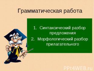 Грамматическая работа Синтаксический разбор предложенияМорфологический разбор пр