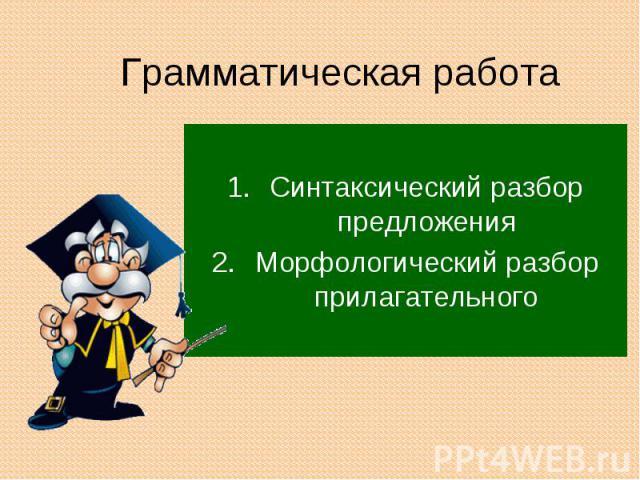 Грамматическая работа Синтаксический разбор предложенияМорфологический разбор прилагательного