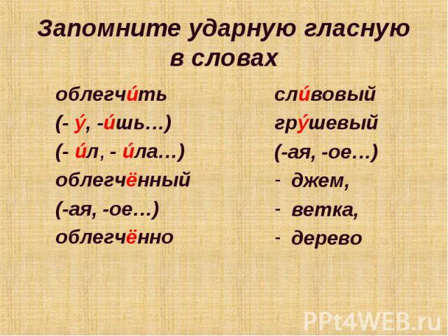 Запомните ударную гласную в словахоблегчúть(- ý, -úшь…) (- úл, - úла…)облегчённый(-ая, -ое…)облегчённослúвовыйгрýшевый(-ая, -ое…)джем,ветка, дерево