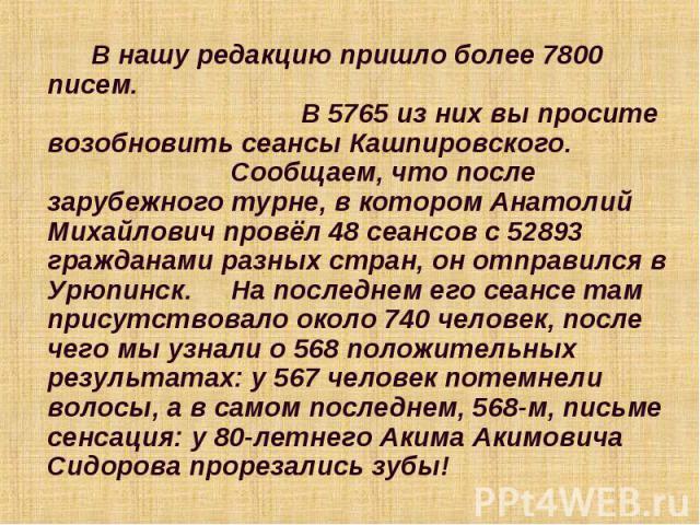 В нашу редакцию пришло более 7800 писем. В 5765 из них вы просите возобновить сеансы Кашпировского. Сообщаем, что после зарубежного турне, в котором Анатолий Михайлович провёл 48 сеансов с 52893 гражданами разных стран, он отправился в Урюпинск. На …