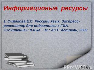 Информационые ресурсы1. Симакова Е.С. Русский язык. Экспресс-репетитор для подго