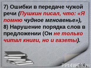 7) Ошибки в передаче чужой речи (Пушкин писал, что: «Я помню чудное мгновенье»),