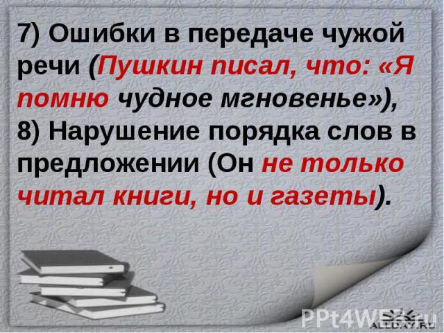 7) Ошибки в передаче чужой речи (Пушкин писал, что: «Я помню чудное мгновенье»),8) Нарушение порядка слов в предложении (Он не только читал книги, но и газеты).