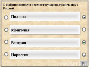 5. Найдите ошибку в перечне государств, граничащих с Россией: