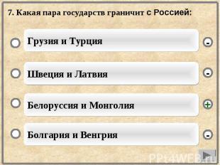 7. Какая пара государств граничит с Россией: