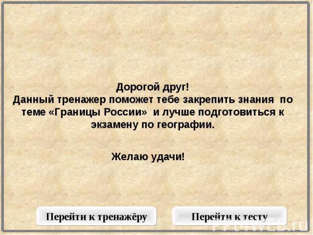 Дорогой друг!Данный тренажер поможет тебе закрепить знания по теме «Границы России» и лучше подготовиться к экзамену по географии.Желаю удачи!