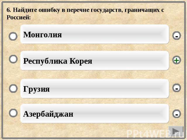 6. Найдите ошибку в перечне государств, граничащих с Россией: