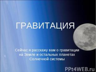 ГРАВИТАЦИЯ Сейчас я расскажу вам о гравитации на Земле и остальных планетах Солн