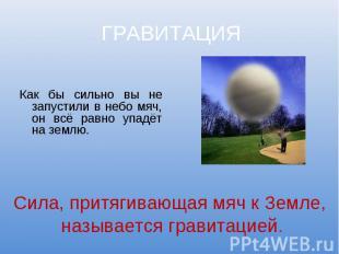 ГРАВИТАЦИЯ Как бы сильно вы не запустили в небо мяч, он всё равно упадёт на земл