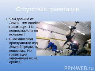 Отсутствие гравитацииЧем дальше от Земли, тем слабее гравитация. Но полностью он