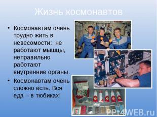 Жизнь космонавтовКосмонавтам очень трудно жить в невесомости: не работают мышцы,