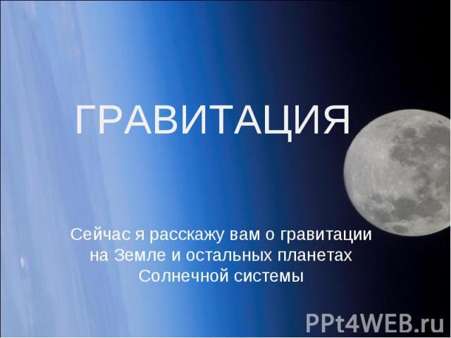 ГРАВИТАЦИЯ Сейчас я расскажу вам о гравитации на Земле и остальных планетах Солнечной системы