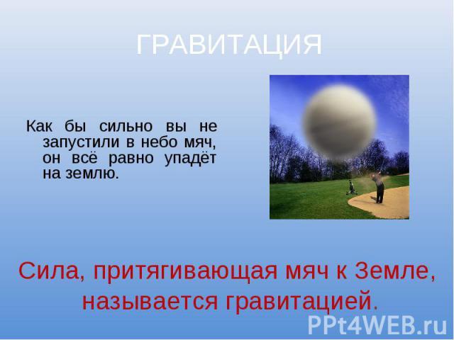 ГРАВИТАЦИЯ Как бы сильно вы не запустили в небо мяч, он всё равно упадёт на землю. Сила, притягивающая мяч к Земле, называется гравитацией.