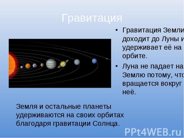 Гравитация Гравитация Земли доходит до Луны и удерживает её на орбите.Луна не падает на Землю потому, что вращается вокруг неё. Земля и остальные планеты удерживаются на своих орбитах благодаря гравитации Солнца.