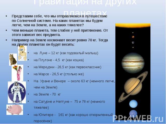 Гравитация на других планетахПредставим себе, что мы отправляемся в путешествие по Солнечной системе. На каких планетах мы будем легче, чем на Земле, а на каких тяжелее? Чем меньше планета, тем слабее у неё притяжение. От этого зависит вес предмета.…