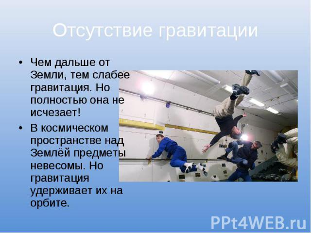 Отсутствие гравитацииЧем дальше от Земли, тем слабее гравитация. Но полностью она не исчезает!В космическом пространстве над Землёй предметы невесомы. Но гравитация удерживает их на орбите.