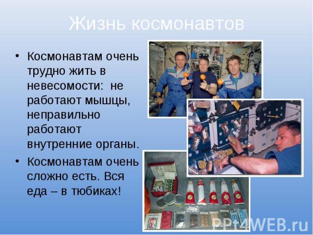 Жизнь космонавтовКосмонавтам очень трудно жить в невесомости: не работают мышцы, неправильно работают внутренние органы.Космонавтам очень сложно есть. Вся еда – в тюбиках!