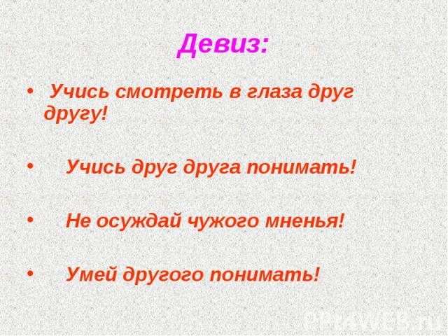 Девиз: Учись смотреть в глаза друг другу!  Учись друг друга понимать!  Не осуждай чужого мненья!  Умей другого понимать!