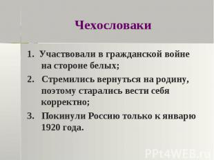Чехословаки 1. Участвовали в гражданской войне на стороне белых;2. Стремились ве