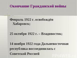 Окончание Гражданской войны Февраль 1922 г. освобождён Хабаровск;25 октября 1922