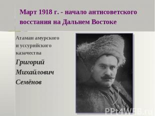 Март 1918 г. - начало антисоветского восстания на Дальнем ВостокеАтаман амурског