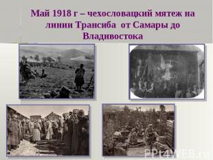 Май 1918 г – чехословацкий мятеж на линии Трансиба от Самары до Владивостока