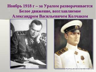 Ноябрь 1918 г – за Уралом разворачивается Белое движение, возглавляемое Александ